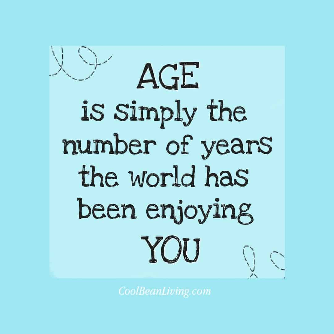 Age is simply the number of years the world has been enjoying you