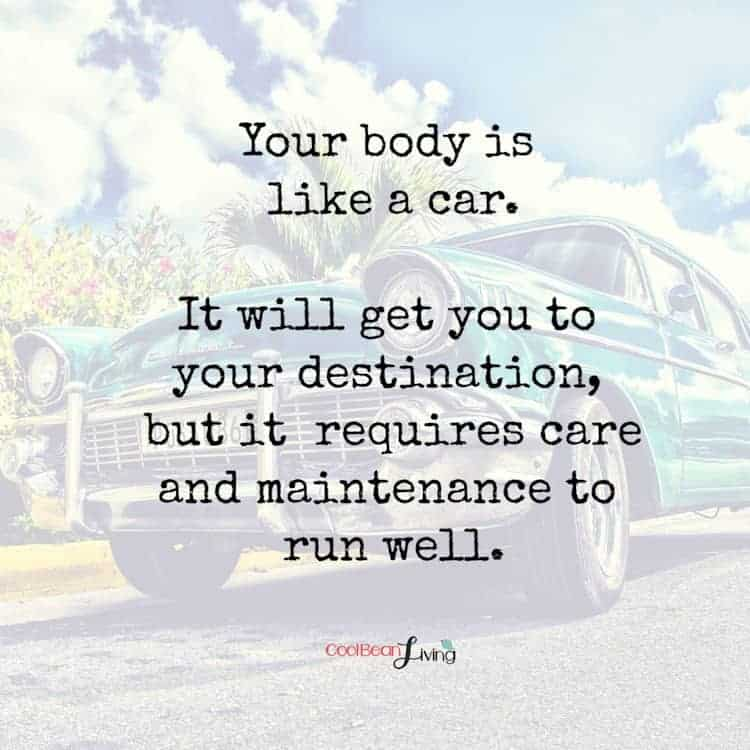Your body is like a car. It requires care and maintenance to run well.